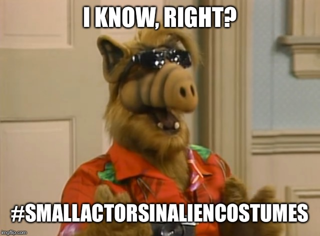 I KNOW, RIGHT? #SMALLACTORSINALIENCOSTUMES | made w/ Imgflip meme maker