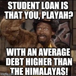 Jerome | STUDENT LOAN IS THAT YOU, PLAYAH? WITH AN AVERAGE DEBT HIGHER THAN THE HIMALAYAS! | image tagged in jerome | made w/ Imgflip meme maker