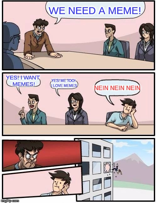 Boardroom Meeting Suggestion Meme | WE NEED A MEME! YES! I WANT MEMES! YES! ME TOO! I LOVE MEMES NEIN NEIN NEIN | image tagged in memes,boardroom meeting suggestion | made w/ Imgflip meme maker