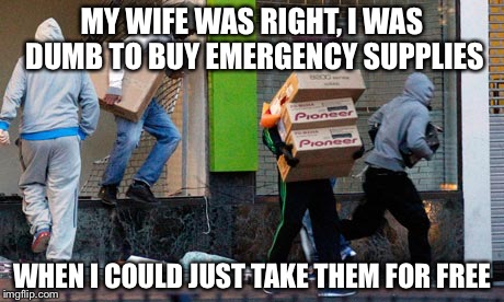 MY WIFE WAS RIGHT, I WAS DUMB TO BUY EMERGENCY SUPPLIES WHEN I COULD JUST TAKE THEM FOR FREE | image tagged in looting | made w/ Imgflip meme maker