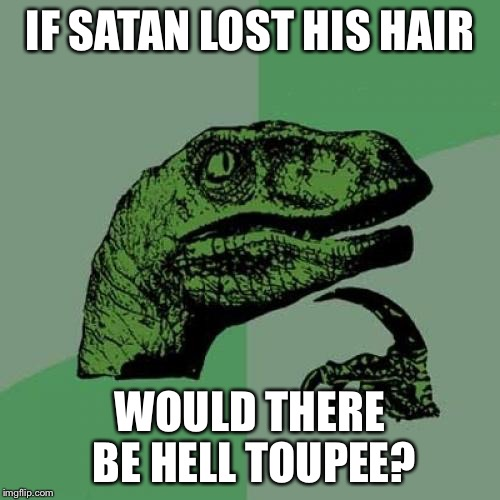 Philosoraptor Meme | IF SATAN LOST HIS HAIR WOULD THERE BE HELL TOUPEE? | image tagged in memes,philosoraptor | made w/ Imgflip meme maker