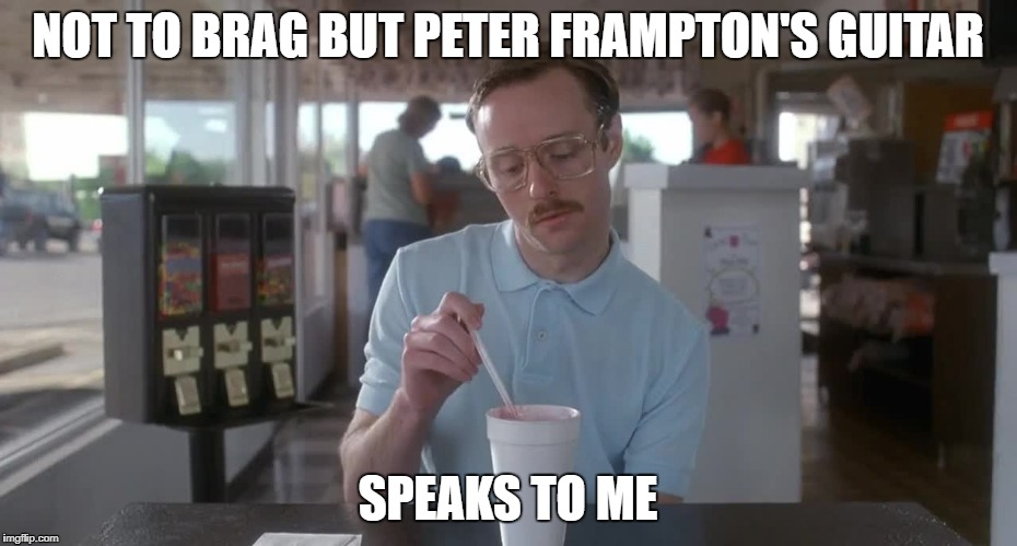 Napoleon Dynamite Pretty Serious | NOT TO BRAG BUT PETER FRAMPTON'S GUITAR SPEAKS TO ME | image tagged in napoleon dynamite pretty serious | made w/ Imgflip meme maker