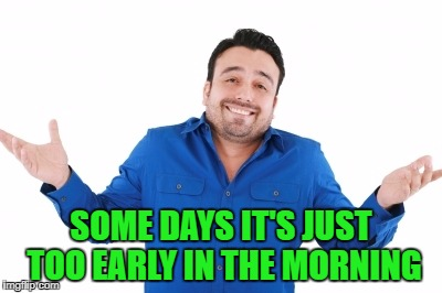 SOME DAYS IT'S JUST TOO EARLY IN THE MORNING | made w/ Imgflip meme maker