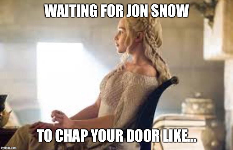 WAITING FOR JON SNOW TO CHAP YOUR DOOR LIKE... | image tagged in jon snow | made w/ Imgflip meme maker
