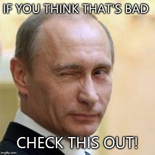 Putin Wink | IF YOU THINK THAT'S BAD CHECK THIS OUT! | image tagged in putin wink | made w/ Imgflip meme maker