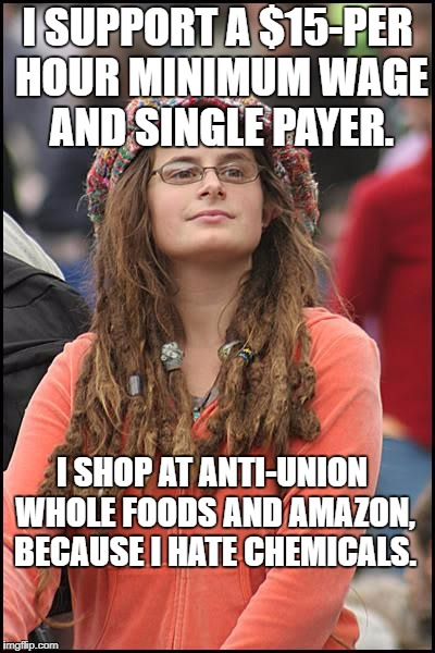 Goofy Stupid Liberal College Student | I SUPPORT A $15-PER HOUR MINIMUM WAGE AND SINGLE PAYER. I SHOP AT ANTI-UNION WHOLE FOODS AND AMAZON, BECAUSE I HATE CHEMICALS. | image tagged in goofy stupid liberal college student | made w/ Imgflip meme maker