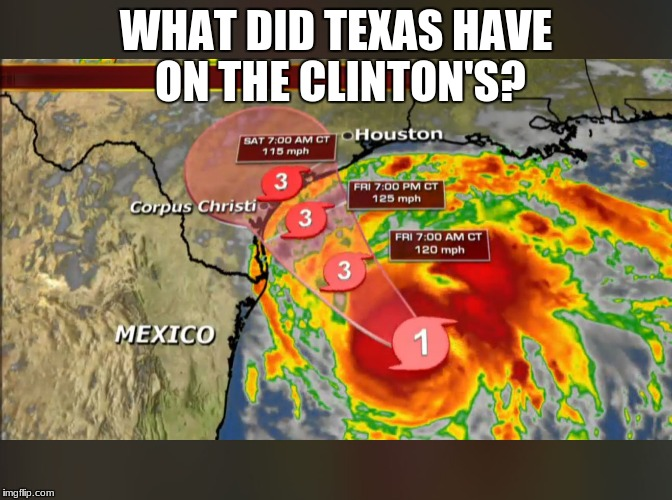 WHAT DID TEXAS HAVE ON THE CLINTON'S? | image tagged in hurricane harvey | made w/ Imgflip meme maker