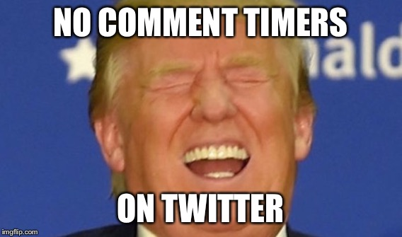 NO COMMENT TIMERS ON TWITTER | made w/ Imgflip meme maker