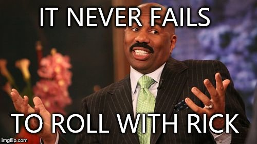 Steve Harvey Meme | IT NEVER FAILS TO ROLL WITH RICK | image tagged in memes,steve harvey | made w/ Imgflip meme maker