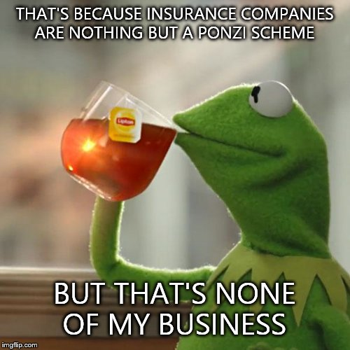 But Thats None Of My Business Meme | THAT'S BECAUSE INSURANCE COMPANIES ARE NOTHING BUT A PONZI SCHEME BUT THAT'S NONE OF MY BUSINESS | image tagged in memes,but thats none of my business,kermit the frog | made w/ Imgflip meme maker