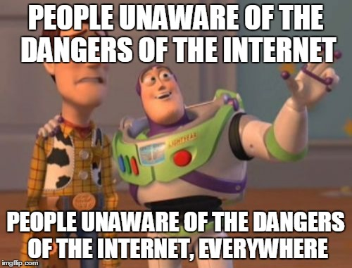 X, X Everywhere Meme | PEOPLE UNAWARE OF THE DANGERS OF THE INTERNET PEOPLE UNAWARE OF THE DANGERS OF THE INTERNET, EVERYWHERE | image tagged in memes,x,x everywhere,x x everywhere | made w/ Imgflip meme maker