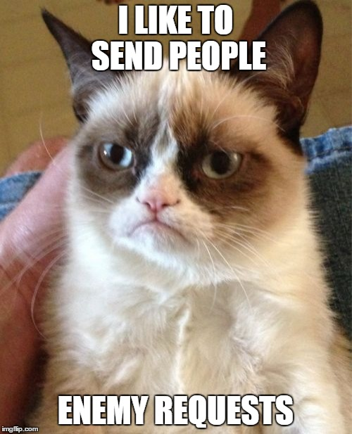 Grumpy Cat Meme | I LIKE TO SEND PEOPLE ENEMY REQUESTS | image tagged in memes,grumpy cat | made w/ Imgflip meme maker