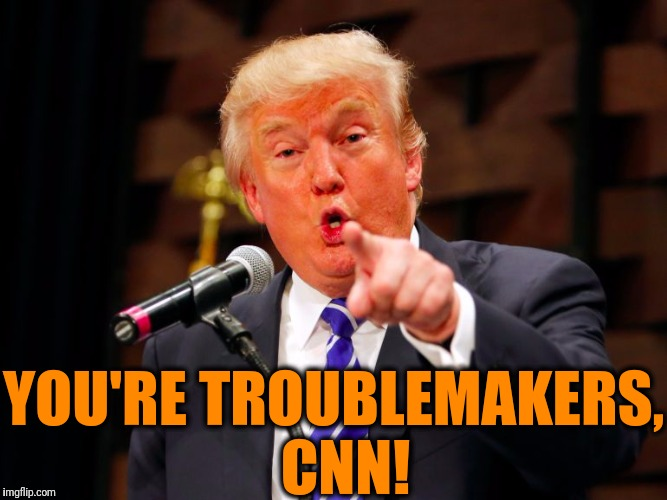 trump point | YOU'RE TROUBLEMAKERS,  CNN! | image tagged in trump point | made w/ Imgflip meme maker