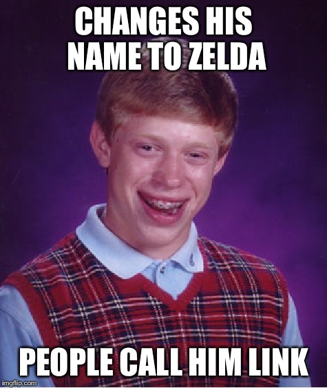 Bad Luck Brian Meme | CHANGES HIS NAME TO ZELDA PEOPLE CALL HIM LINK | image tagged in memes,bad luck brian | made w/ Imgflip meme maker
