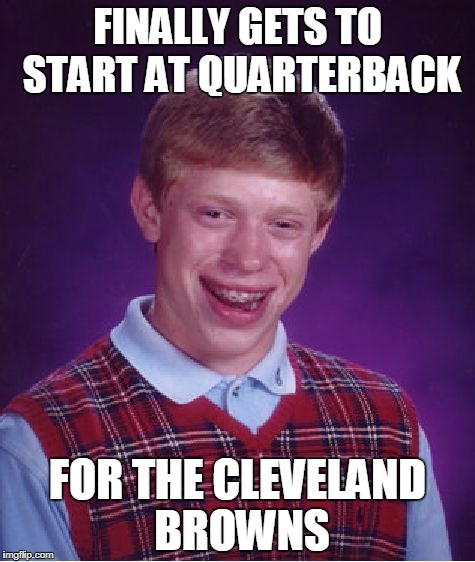 Bad Luck Brian Meme | FINALLY GETS TO START AT QUARTERBACK FOR THE CLEVELAND BROWNS | image tagged in memes,bad luck brian | made w/ Imgflip meme maker