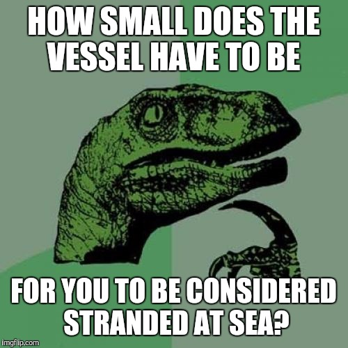 Philosoraptor Meme | HOW SMALL DOES THE VESSEL HAVE TO BE FOR YOU TO BE CONSIDERED STRANDED AT SEA? | image tagged in memes,philosoraptor | made w/ Imgflip meme maker