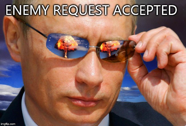 Putin Nuke | ENEMY REQUEST ACCEPTED | image tagged in putin nuke | made w/ Imgflip meme maker