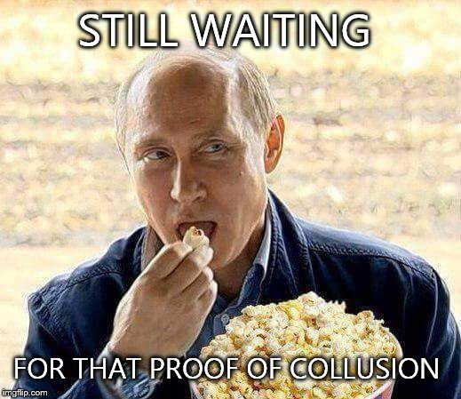 Putin Popcorn | STILL WAITING FOR THAT PROOF OF COLLUSION | image tagged in putin popcorn | made w/ Imgflip meme maker