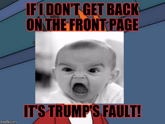 IF I DON'T GET BACK ON THE FRONT PAGE IT'S TRUMP'S FAULT! | made w/ Imgflip meme maker