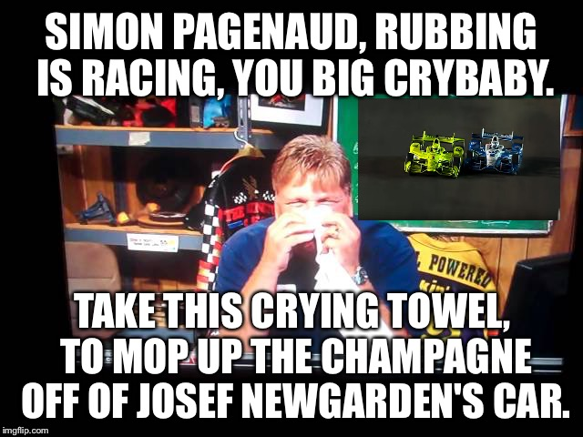 Jimmy Spencer gives crying towel to Simon Pagenaud | SIMON PAGENAUD, RUBBING IS RACING, YOU BIG CRYBABY. TAKE THIS CRYING TOWEL, TO MOP UP THE CHAMPAGNE OFF OF JOSEF NEWGARDEN'S CAR. | image tagged in jimmy spencer crying towel,simon pagenaud,indycar series,crying baby,nascar,bump | made w/ Imgflip meme maker
