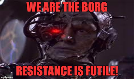 WE ARE THE BORG RESISTANCE IS FUTILE! | made w/ Imgflip meme maker