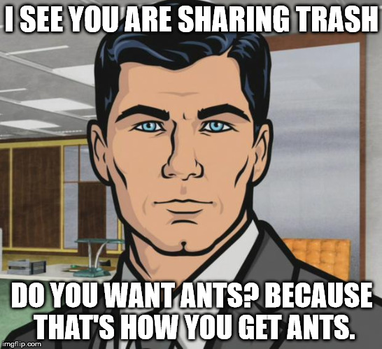 Archer's Trash Talk | I SEE YOU ARE SHARING TRASH DO YOU WANT ANTS? BECAUSE THAT'S HOW YOU GET ANTS. | image tagged in archer ants,reaction,funny,timely meme | made w/ Imgflip meme maker