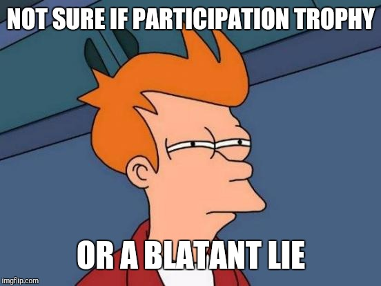 Futurama Fry Meme | NOT SURE IF PARTICIPATION TROPHY OR A BLATANT LIE | image tagged in memes,futurama fry | made w/ Imgflip meme maker