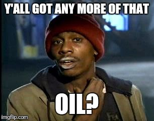 Y'all Got Any More Of That Meme | Y'ALL GOT ANY MORE OF THAT OIL? | image tagged in memes,yall got any more of | made w/ Imgflip meme maker