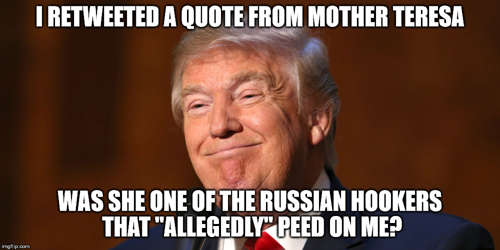 "Donald Trump Smiling | I RETWEETED A QUOTE FROM MOTHER TERESA WAS SHE ONE OF THE RUSSIAN HOOKERS THAT ""ALLEGEDLY"" PEED ON ME? 