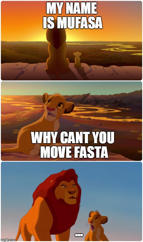 Lion King Meme | MY NAME IS MUFASA WHY CANT YOU MOVE FASTA ... | image tagged in lion king meme | made w/ Imgflip meme maker