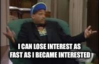 Will smith | I CAN LOSE INTEREST AS FAST AS I BECAME INTERESTED | image tagged in will smith | made w/ Imgflip meme maker