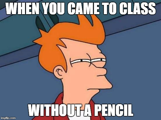 Simpsons Guy Or Something I Don't Know | WHEN YOU CAME TO CLASS WITHOUT A PENCIL | made w/ Imgflip meme maker
