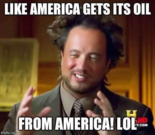 Ancient Aliens Meme | LIKE AMERICA GETS ITS OIL FROM AMERICA! LOL | image tagged in memes,ancient aliens | made w/ Imgflip meme maker