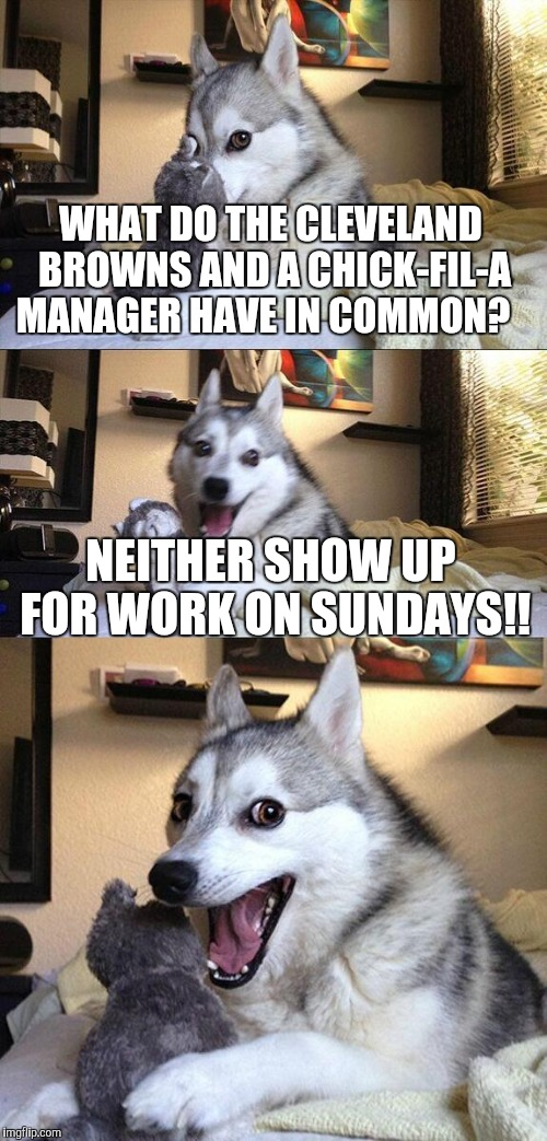 Cleveland Browns  | WHAT DO THE CLEVELAND BROWNS AND A CHICK-FIL-A MANAGER HAVE IN COMMON? NEITHER SHOW UP FOR WORK ON SUNDAYS!! | image tagged in memes,bad pun dog,funny,joke,nfl memes,nfl | made w/ Imgflip meme maker