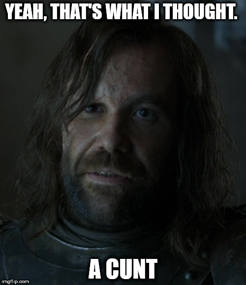 YEAH, THAT'S WHAT I THOUGHT. A C**T | image tagged in the hound | made w/ Imgflip meme maker