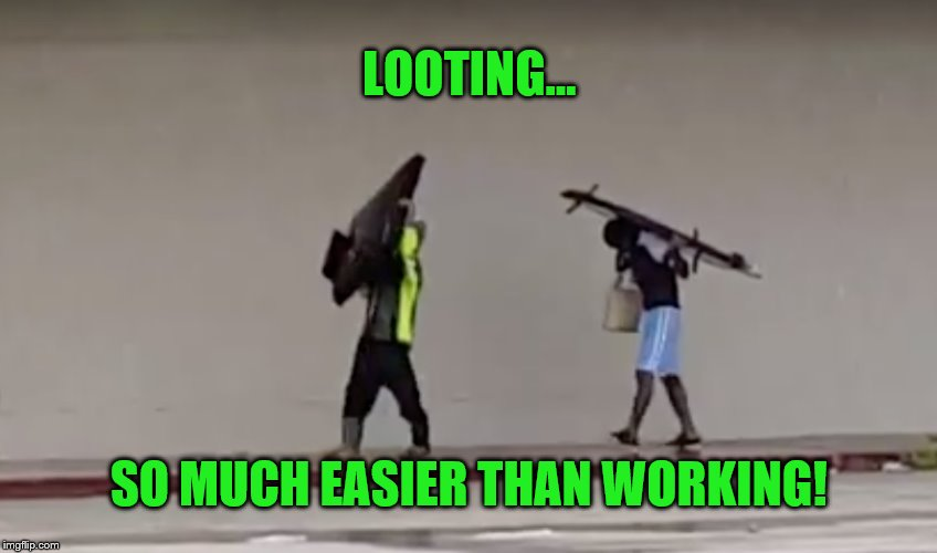 Looting is so much easier than working | LOOTING... SO MUCH EASIER THAN WORKING! | image tagged in hurricane harvey,memes,looters,looting,thieves,stealing | made w/ Imgflip meme maker