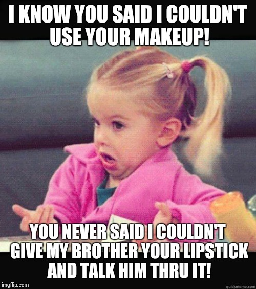 idk girl | I KNOW YOU SAID I COULDN'T USE YOUR MAKEUP! YOU NEVER SAID I COULDN'T GIVE MY BROTHER YOUR LIPSTICK AND TALK HIM THRU IT! | image tagged in idk girl | made w/ Imgflip meme maker