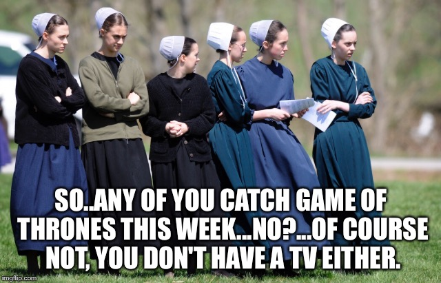 Man the Amish must have so little to talk about.. | SO..ANY OF YOU CATCH GAME OF THRONES THIS WEEK...NO?...OF COURSE NOT, YOU DON'T HAVE A TV EITHER. | image tagged in amish,game of thrones,tv,tv show,old fashioned,women | made w/ Imgflip meme maker