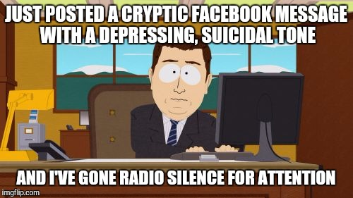 Aaaaand Its Gone Meme | JUST POSTED A CRYPTIC FACEBOOK MESSAGE WITH A DEPRESSING, SUICIDAL TONE AND I'VE GONE RADIO SILENCE FOR ATTENTION | image tagged in memes,aaaaand its gone | made w/ Imgflip meme maker