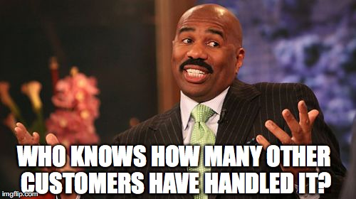 Steve Harvey Meme | WHO KNOWS HOW MANY OTHER CUSTOMERS HAVE HANDLED IT? | image tagged in memes,steve harvey | made w/ Imgflip meme maker
