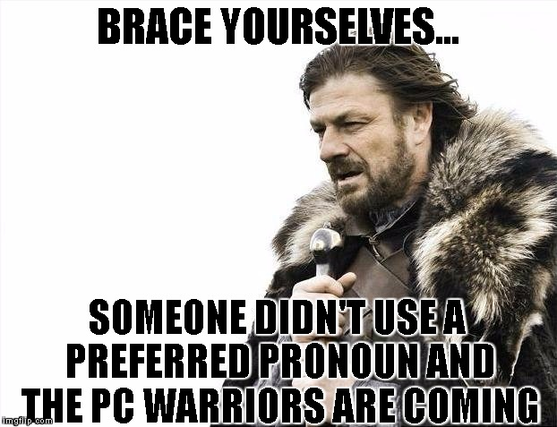 dawn of the pc warriors | BRACE YOURSELVES... SOMEONE DIDN'T USE A PREFERRED PRONOUN AND THE PC WARRIORS ARE COMING | image tagged in memes,brace yourselves x is coming,pc warriors,political correctness | made w/ Imgflip meme maker