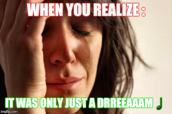 First World Problems Meme | WHEN YOU REALIZE : IT WAS ONLY JUST A DRREEAAAM♩ | image tagged in memes,first world problems | made w/ Imgflip meme maker