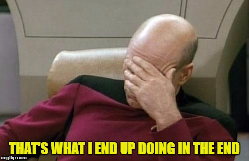Captain Picard Facepalm Meme | THAT'S WHAT I END UP DOING IN THE END | image tagged in memes,captain picard facepalm | made w/ Imgflip meme maker