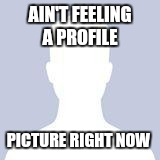 AIN'T FEELING A PROFILE PICTURE RIGHT NOW | image tagged in blank facebook profile picture | made w/ Imgflip meme maker