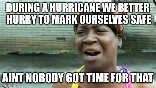 Aint Nobody Got Time For That Meme | DURING A HURRICANE WE BETTER HURRY TO MARK OURSELVES SAFE AINT NOBODY GOT TIME FOR THAT | image tagged in memes,aint nobody got time for that | made w/ Imgflip meme maker