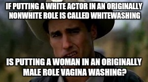 I've always been in favor of vagina washing. | IF PUTTING A WHITE ACTOR IN AN ORIGINALLY NONWHITE ROLE IS CALLED WHITEWASHING IS PUTTING A WOMAN IN AN ORIGINALLY MALE ROLE VA**NA WASHING? | image tagged in almost politically correct sheriff hartwell,memes | made w/ Imgflip meme maker