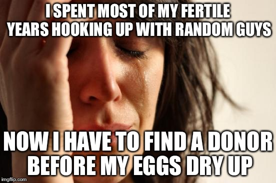 38 Year Old Feminist | I SPENT MOST OF MY FERTILE YEARS HOOKING UP WITH RANDOM GUYS NOW I HAVE TO FIND A DONOR BEFORE MY EGGS DRY UP | image tagged in memes,first world problems | made w/ Imgflip meme maker