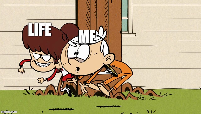 Life Can Kick Sometimes  | ME LIFE | image tagged in the loud house,meme,life,kick,messy | made w/ Imgflip meme maker