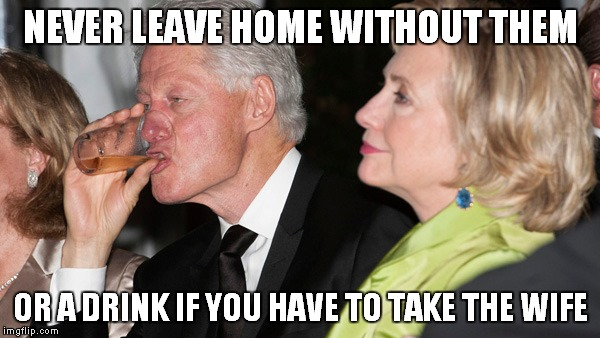 NEVER LEAVE HOME WITHOUT THEM OR A DRINK IF YOU HAVE TO TAKE THE WIFE | made w/ Imgflip meme maker