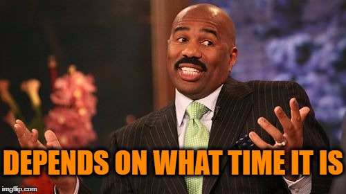Steve Harvey Meme | DEPENDS ON WHAT TIME IT IS | image tagged in memes,steve harvey | made w/ Imgflip meme maker
